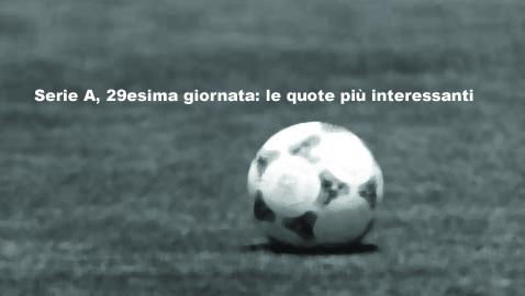 Serie A, 29esima giornata: le quote più interessanti